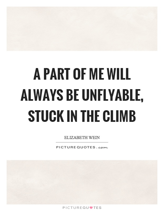 A part of me will always be unflyable, stuck in the climb Picture Quote #1