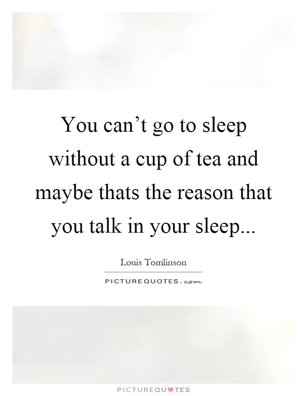You can\'t go to sleep without a cup of tea and maybe thats ...