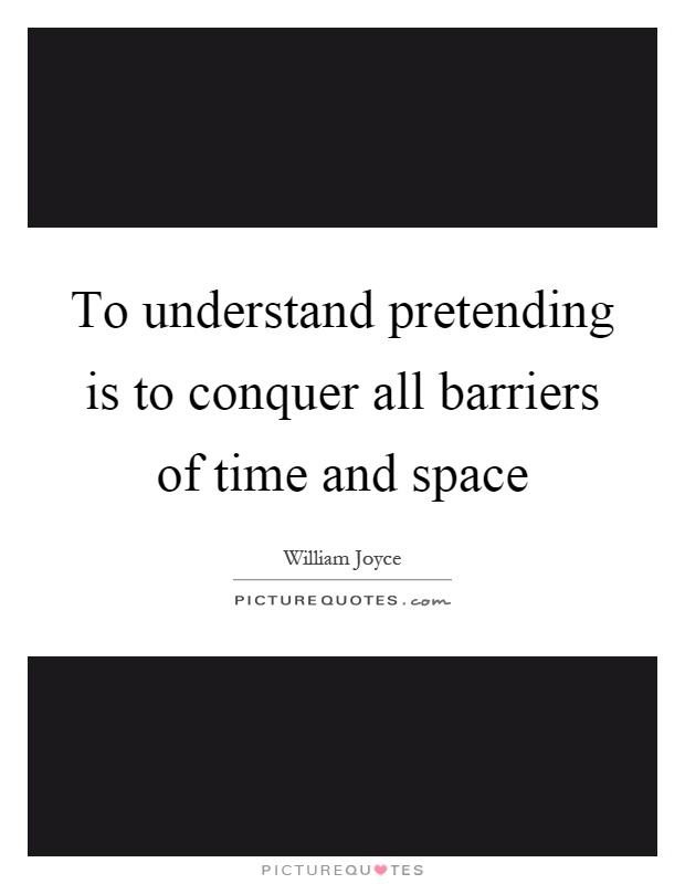 To understand pretending is to conquer all barriers of time and space Picture Quote #1