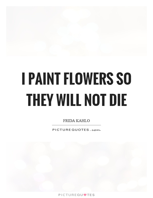 I paint flowers so they will not die Picture Quote #1