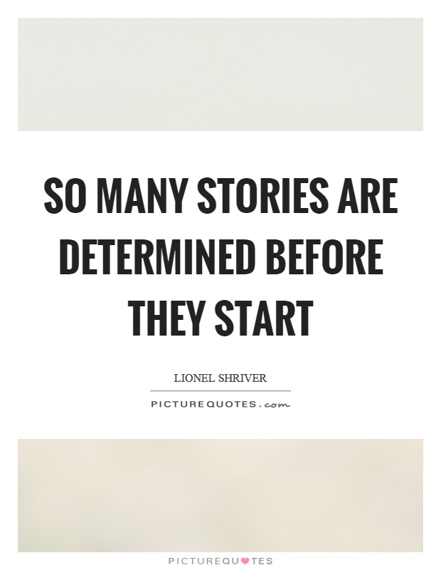 So many stories are determined before they start Picture Quote #1