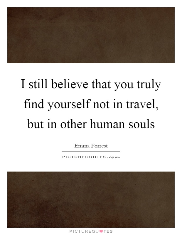 I still believe that you truly find yourself not in travel, but in other human souls Picture Quote #1
