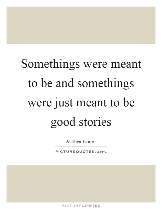 Somethings were meant to be and somethings were just meant to be good stories Picture Quote #1