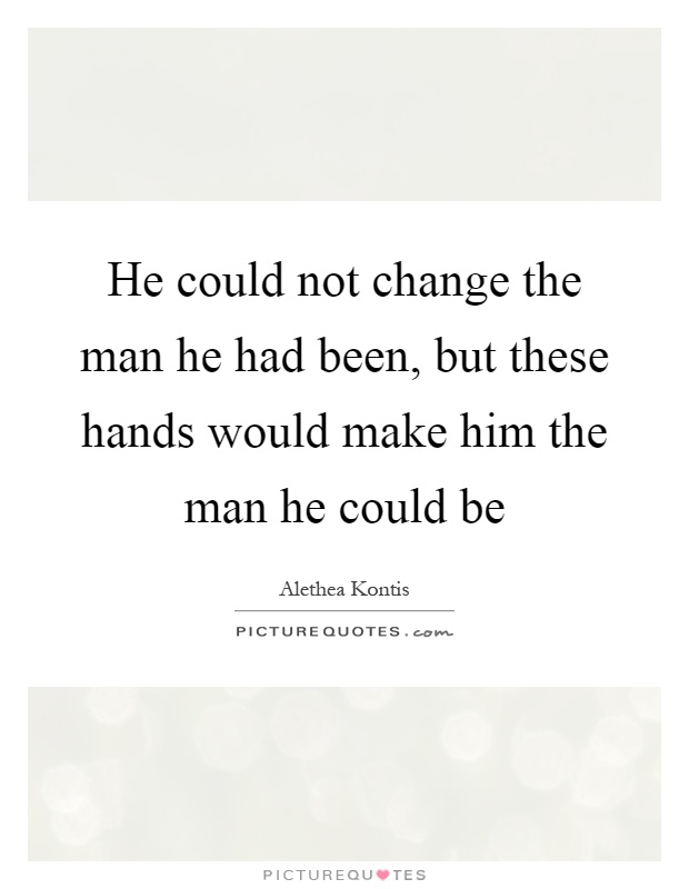 He could not change the man he had been, but these hands would make him the man he could be Picture Quote #1