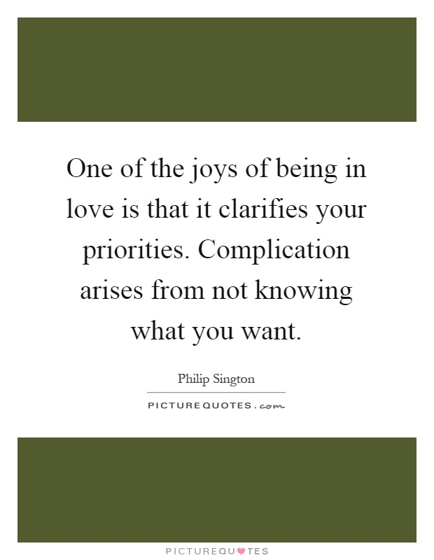 One of the joys of being in love is that it clarifies your priorities. Complication arises from not knowing what you want Picture Quote #1