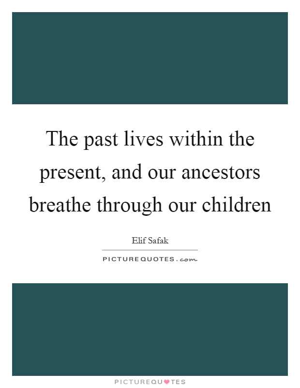 The past lives within the present, and our ancestors breathe through our children Picture Quote #1