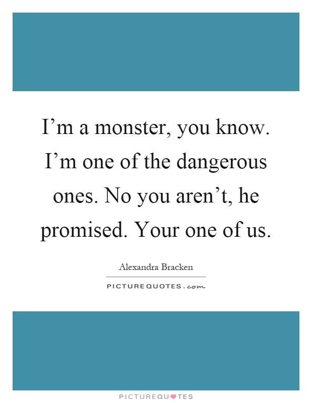 I'm a monster, you know. I'm one of the dangerous ones. No ...