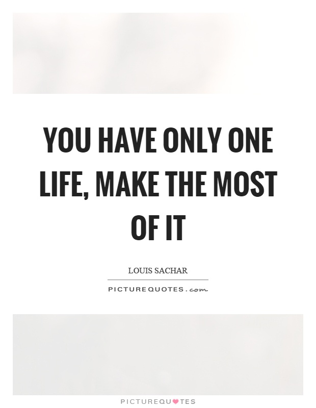 You have only one life, make the most of it Picture Quote #1
