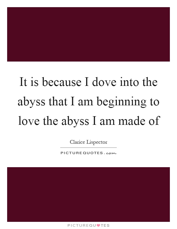 It is because I dove into the abyss that I am beginning to love the abyss I am made of Picture Quote #1