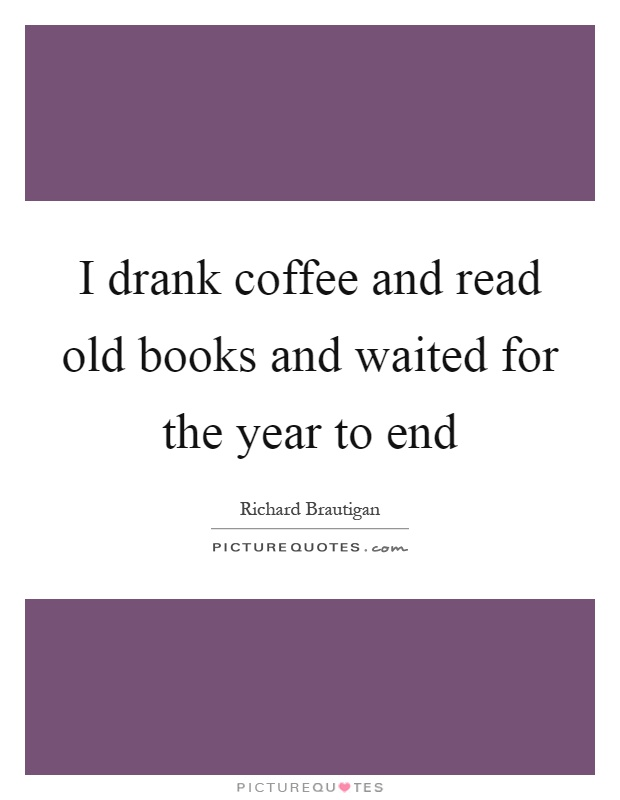 I drank coffee and read old books and waited for the year to end Picture Quote #1