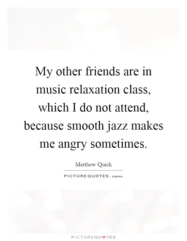 My other friends are in music relaxation class, which I do not attend, because smooth jazz makes me angry sometimes Picture Quote #1