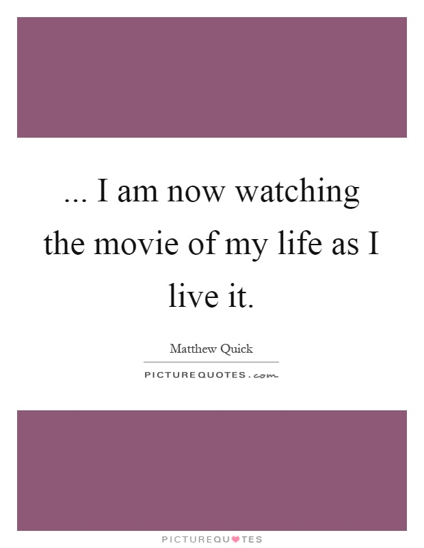 ... I am now watching the movie of my life as I live it Picture Quote #1