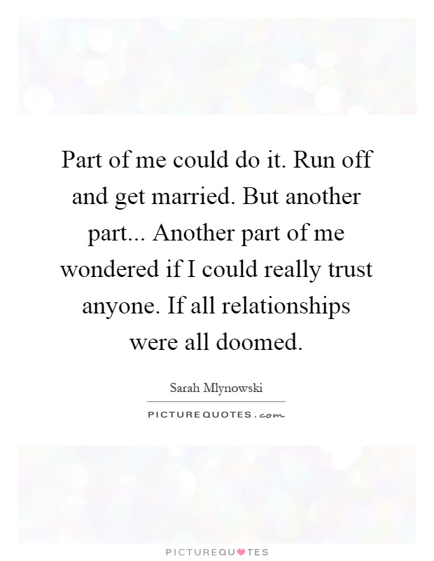 Part of me could do it. Run off and get married. But another part... Another part of me wondered if I could really trust anyone. If all relationships were all doomed Picture Quote #1