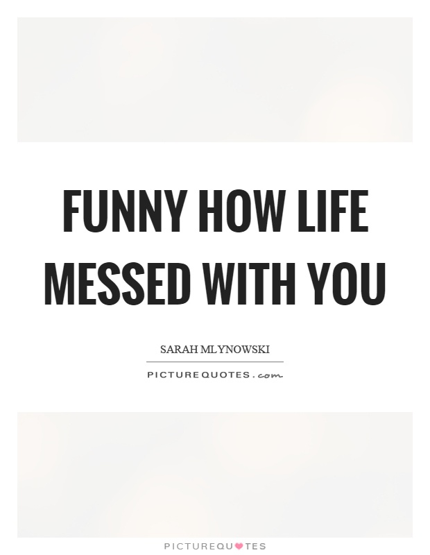 Funny how life messed with you Picture Quote #1
