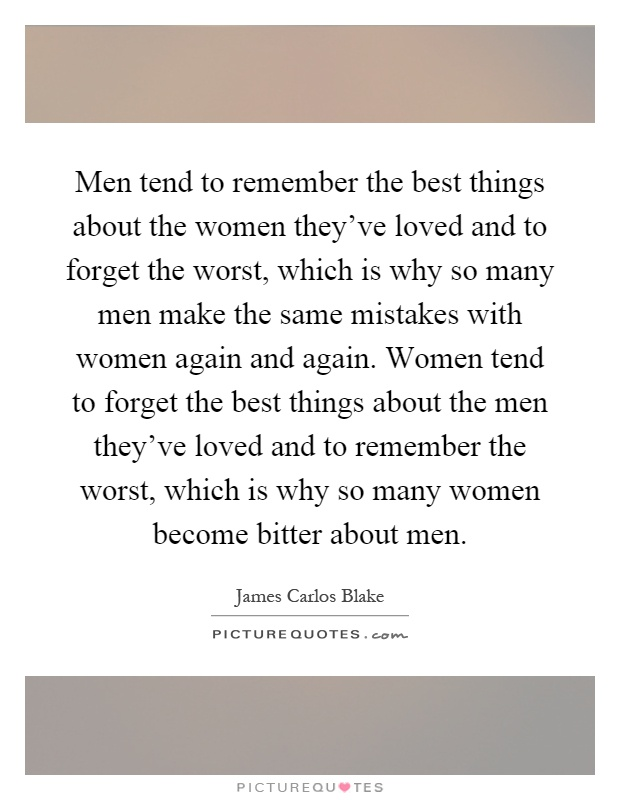 Men tend to remember the best things about the women they've loved and to forget the worst, which is why so many men make the same mistakes with women again and again. Women tend to forget the best things about the men they've loved and to remember the worst, which is why so many women become bitter about men Picture Quote #1