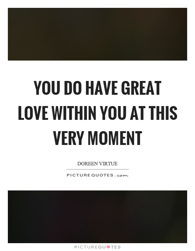You do have great love within you at this very moment Picture Quote #1