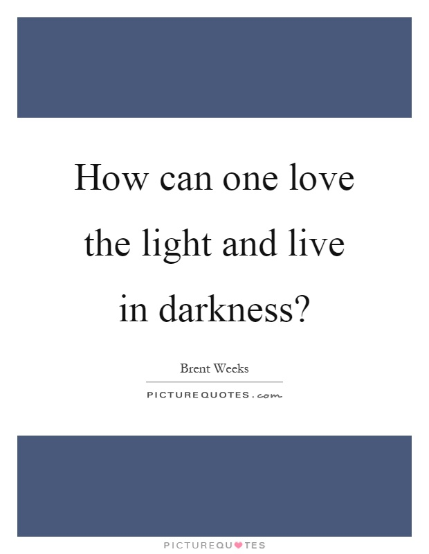How can one love the light and live in darkness? Picture Quote #1