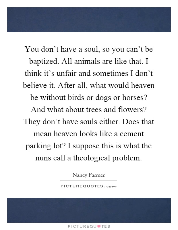 You don't have a soul, so you can't be baptized. All animals are like that. I think it's unfair and sometimes I don't believe it. After all, what would heaven be without birds or dogs or horses? And what about trees and flowers? They don't have souls either. Does that mean heaven looks like a cement parking lot? I suppose this is what the nuns call a theological problem Picture Quote #1