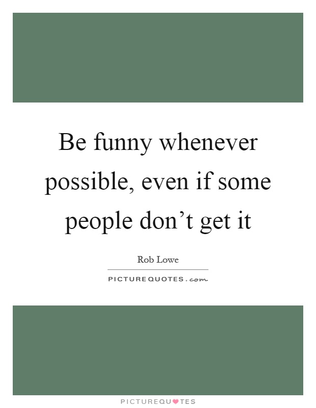 Be funny whenever possible, even if some people don't get it Picture Quote #1