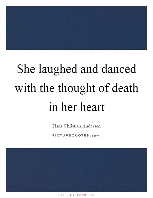 She laughed and danced with the thought of death in her heart Picture Quote #1