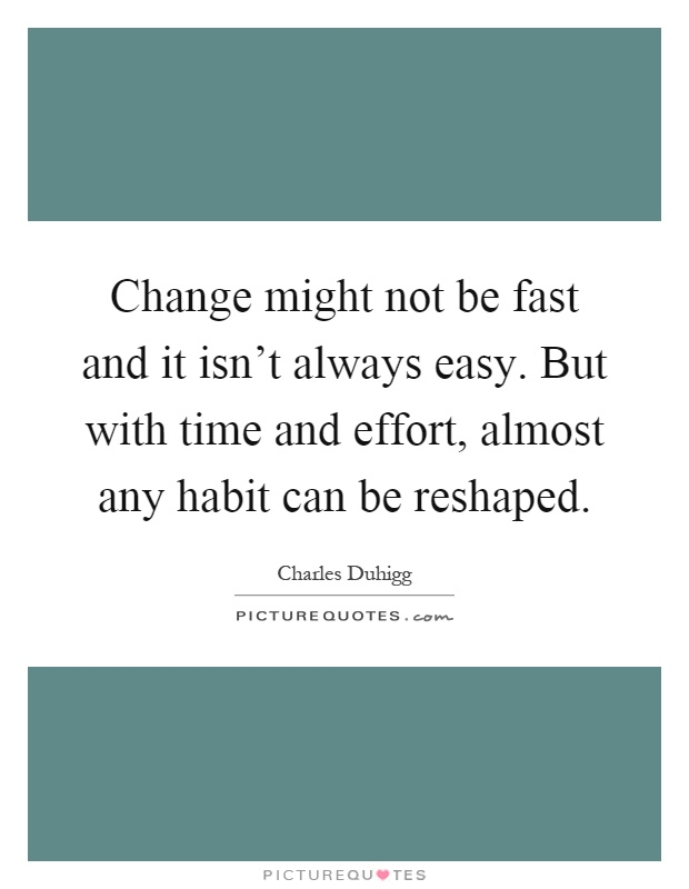 Change might not be fast and it isn't always easy. But with time and effort, almost any habit can be reshaped Picture Quote #1