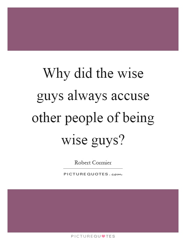 Why did the wise guys always accuse other people of being wise guys? Picture Quote #1