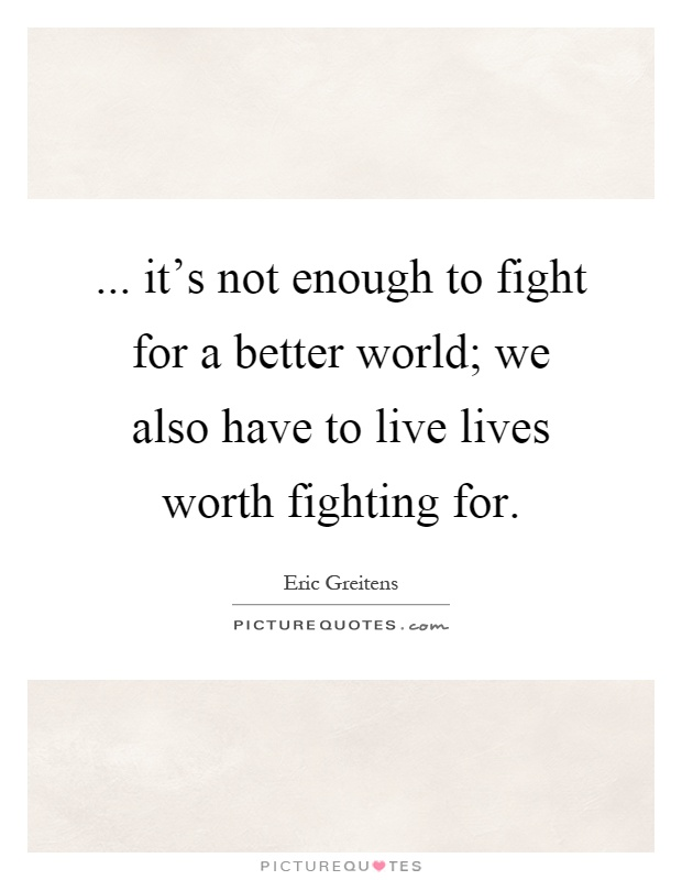 ... it's not enough to fight for a better world; we also have to live lives worth fighting for Picture Quote #1