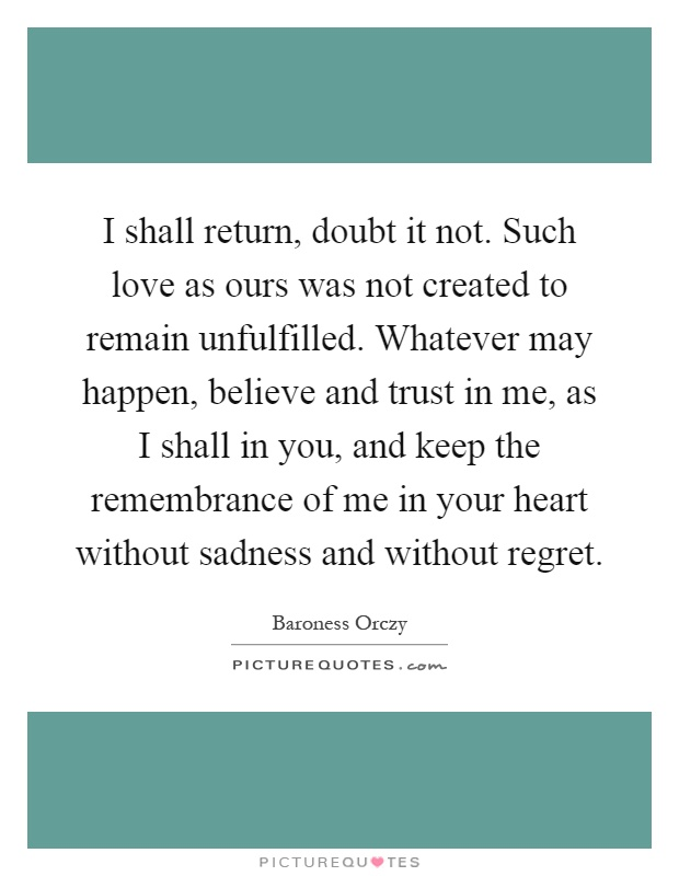 I shall return, doubt it not. Such love as ours was not created to remain unfulfilled. Whatever may happen, believe and trust in me, as I shall in you, and keep the remembrance of me in your heart without sadness and without regret Picture Quote #1