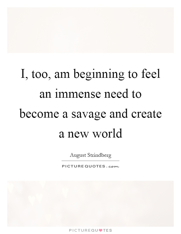 I, too, am beginning to feel an immense need to become a savage and create a new world Picture Quote #1