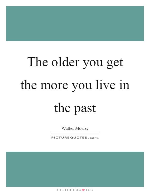 The older you get the more you live in the past Picture Quote #1
