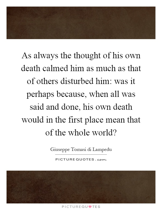 As always the thought of his own death calmed him as much as that of others disturbed him: was it perhaps because, when all was said and done, his own death would in the first place mean that of the whole world? Picture Quote #1