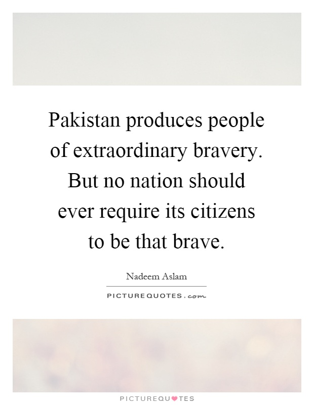 Pakistan produces people of extraordinary bravery. But no nation should ever require its citizens to be that brave Picture Quote #1