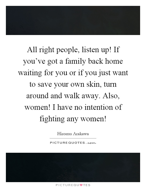 All right people, listen up! If you've got a family back home waiting for you or if you just want to save your own skin, turn around and walk away. Also, women! I have no intention of fighting any women! Picture Quote #1