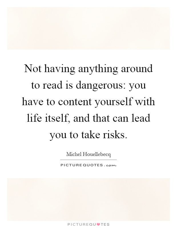 Not having anything around to read is dangerous: you have to content yourself with life itself, and that can lead you to take risks Picture Quote #1