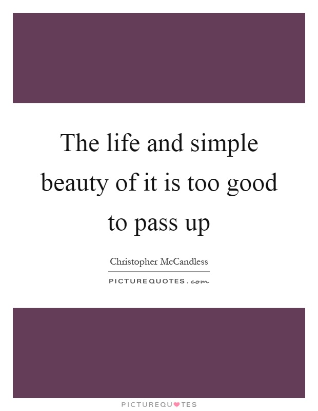 The life and simple beauty of it is too good to pass up Picture Quote #1