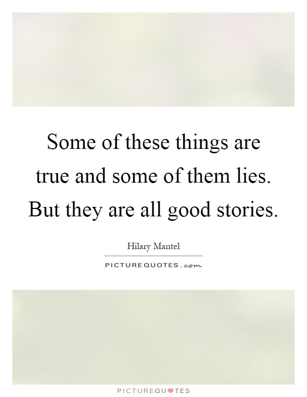 Some of these things are true and some of them lies. But they are all good stories Picture Quote #1