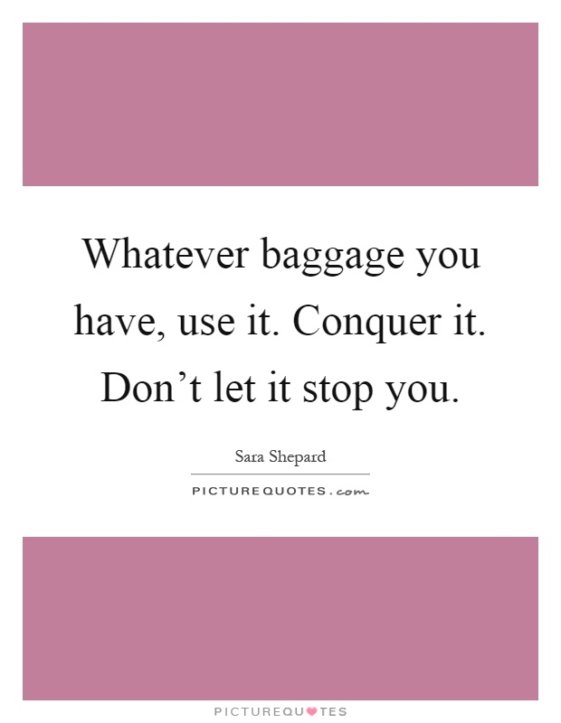 Whatever baggage you have, use it. Conquer it. Don't let it stop you Picture Quote #1