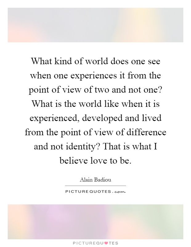What kind of world does one see when one experiences it from the point of view of two and not one? What is the world like when it is experienced, developed and lived from the point of view of difference and not identity? That is what I believe love to be Picture Quote #1