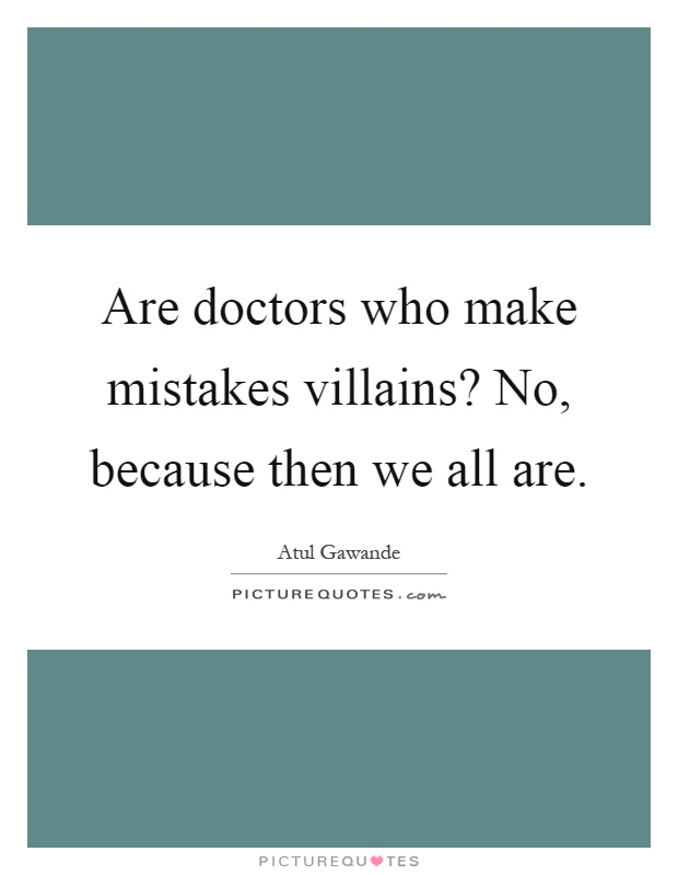 Are doctors who make mistakes villains? No, because then we all are Picture Quote #1