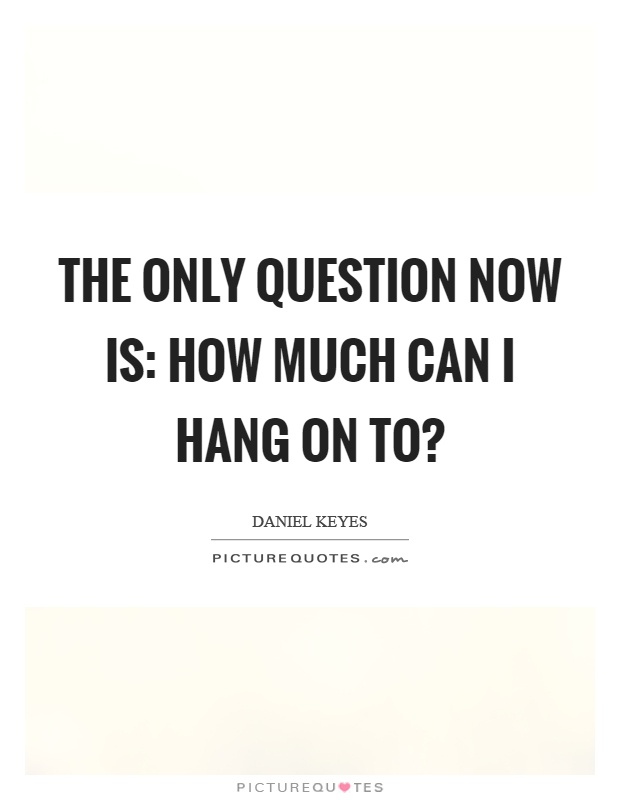 The only question now is: How much can I hang on to? Picture Quote #1