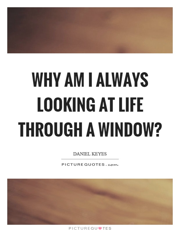 Why am I always looking at life through a window? Picture Quote #1