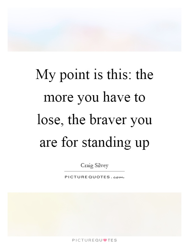My point is this: the more you have to lose, the braver you are for standing up Picture Quote #1