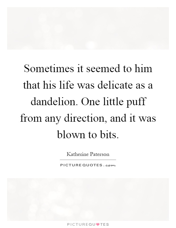 Sometimes it seemed to him that his life was delicate as a dandelion. One little puff from any direction, and it was blown to bits Picture Quote #1