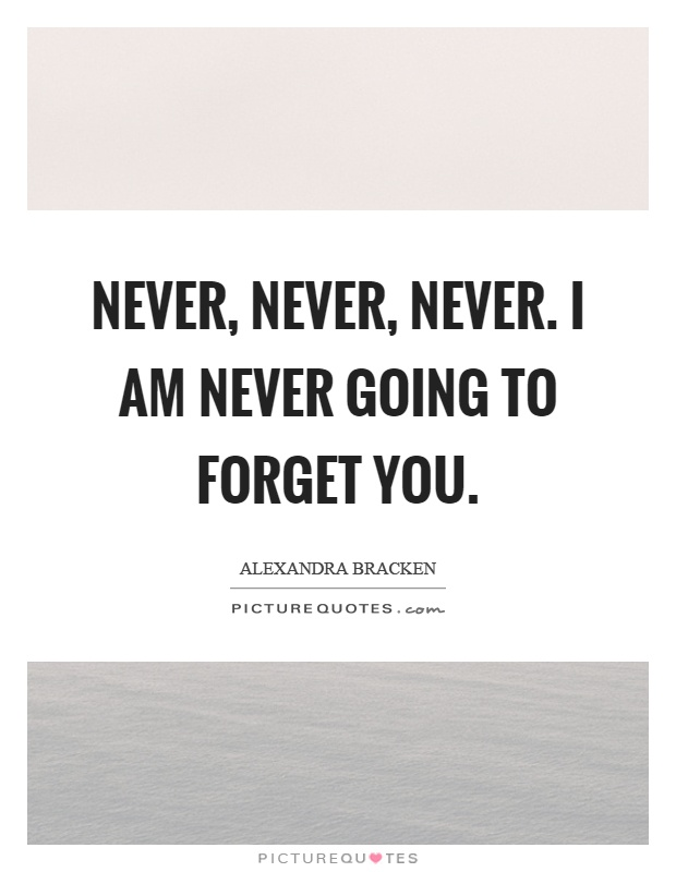Never, never, never. I am never going to forget you Picture Quote #1