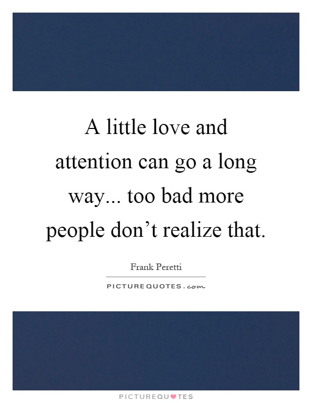 A little love and attention can go a long way... too bad more people don't realize that Picture Quote #1