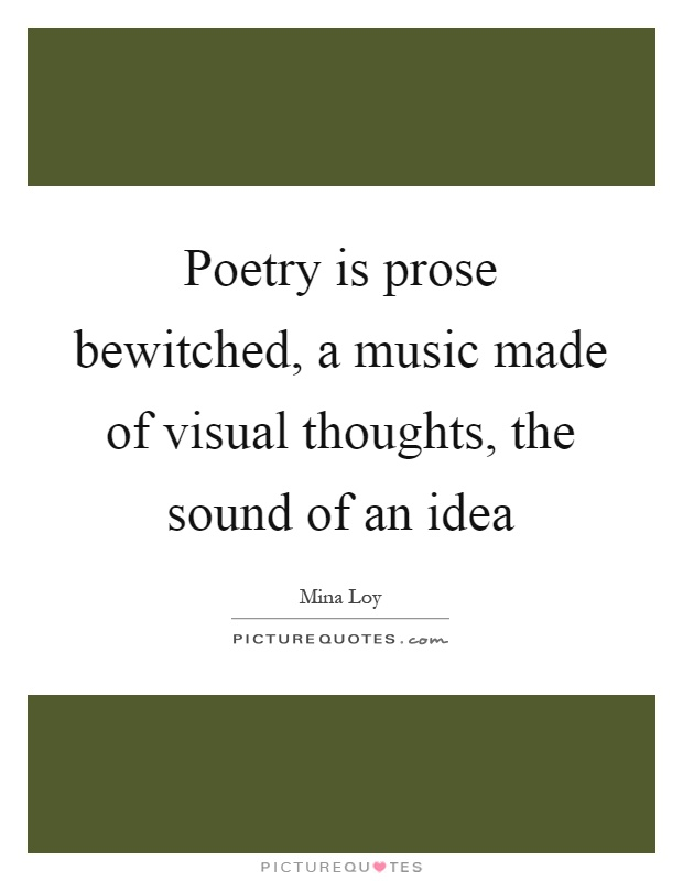 Poetry is prose bewitched, a music made of visual thoughts, the sound of an idea Picture Quote #1