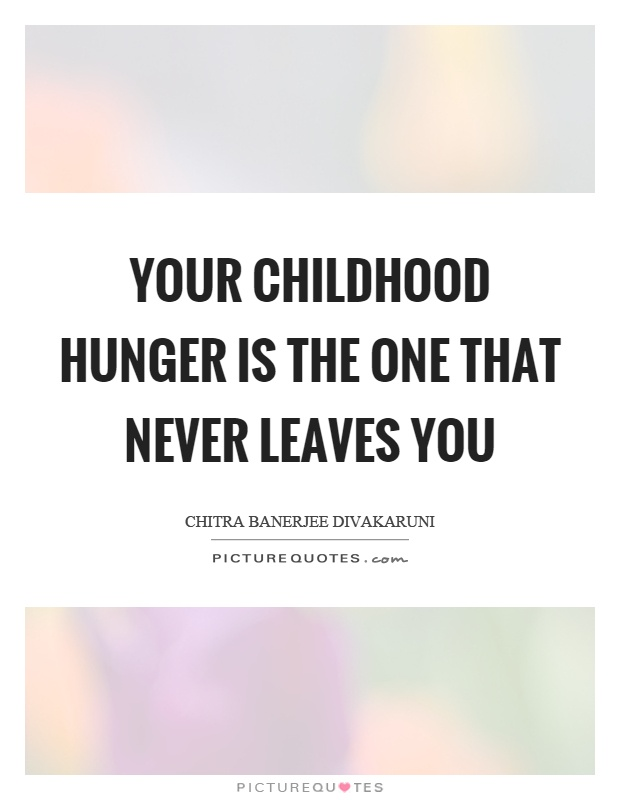 Your childhood hunger is the one that never leaves you Picture Quote #1