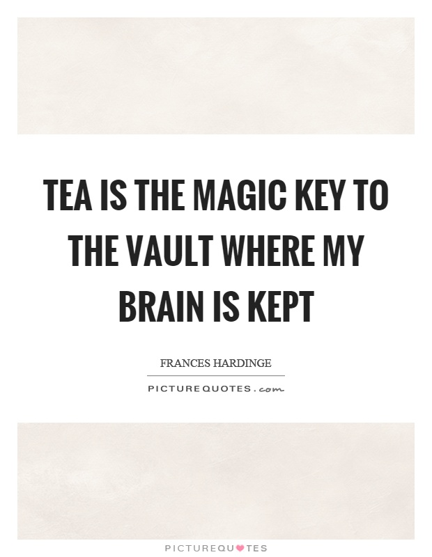 Tea is the magic key to the vault where my brain is kept Picture Quote #1
