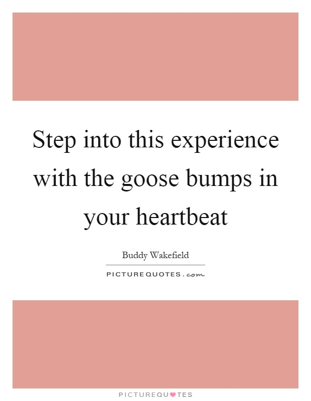 Step into this experience with the goose bumps in your heartbeat Picture Quote #1