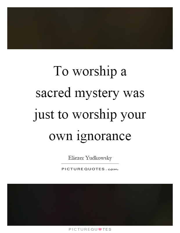 To worship a sacred mystery was just to worship your own ignorance Picture Quote #1